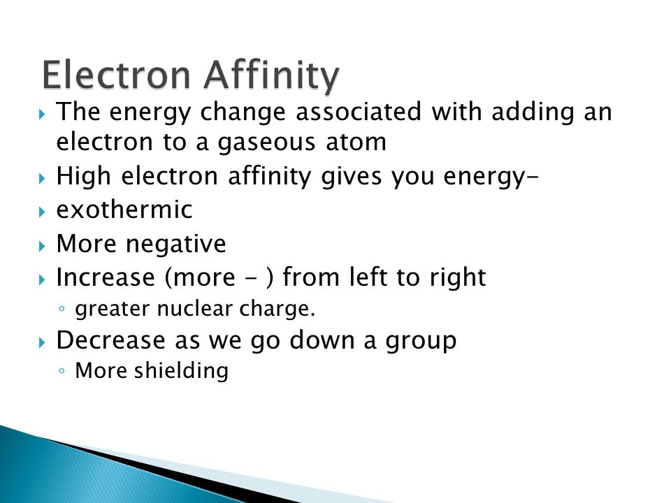The energy change associated with adding an electron to a gaseous atom High electron affinity gives you energy- exothermic More negative Increase (more - ) from left to right greater nuclear charge.