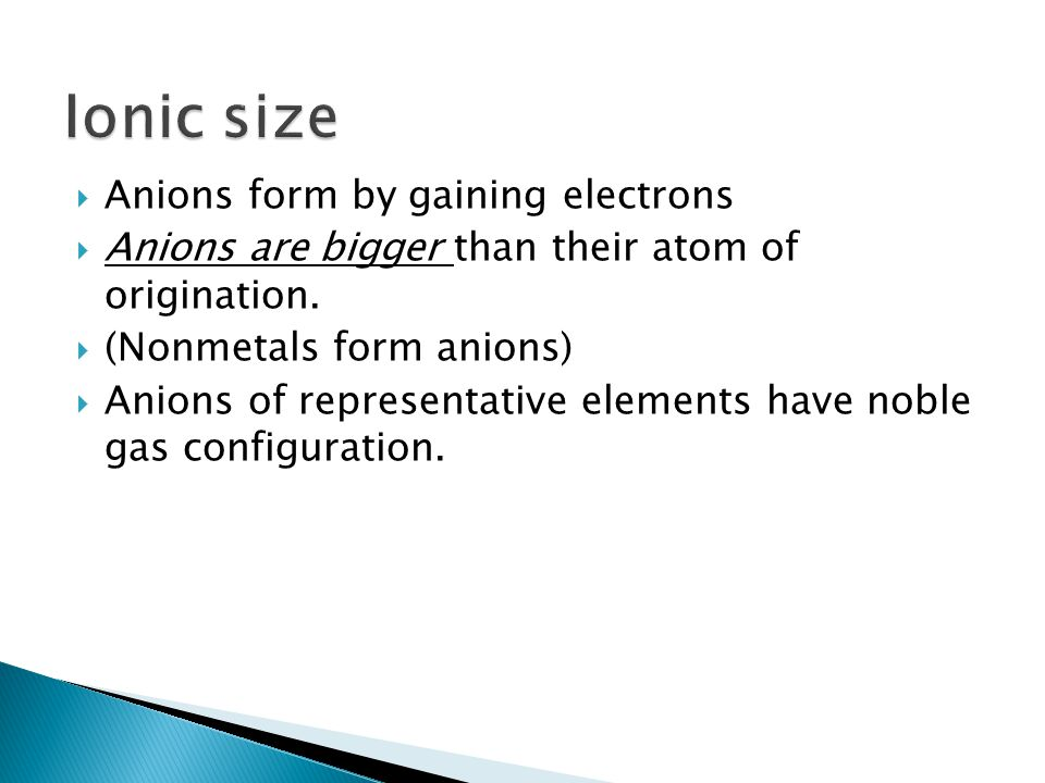 Anions form by gaining electrons Anions are bigger than their atom of origination.