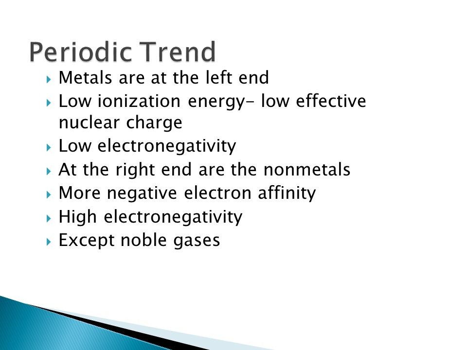 Metals are at the left end Low ionization energy- low effective nuclear charge Low electronegativity At the right end are the nonmetals More negative electron affinity High electronegativity Except noble gases