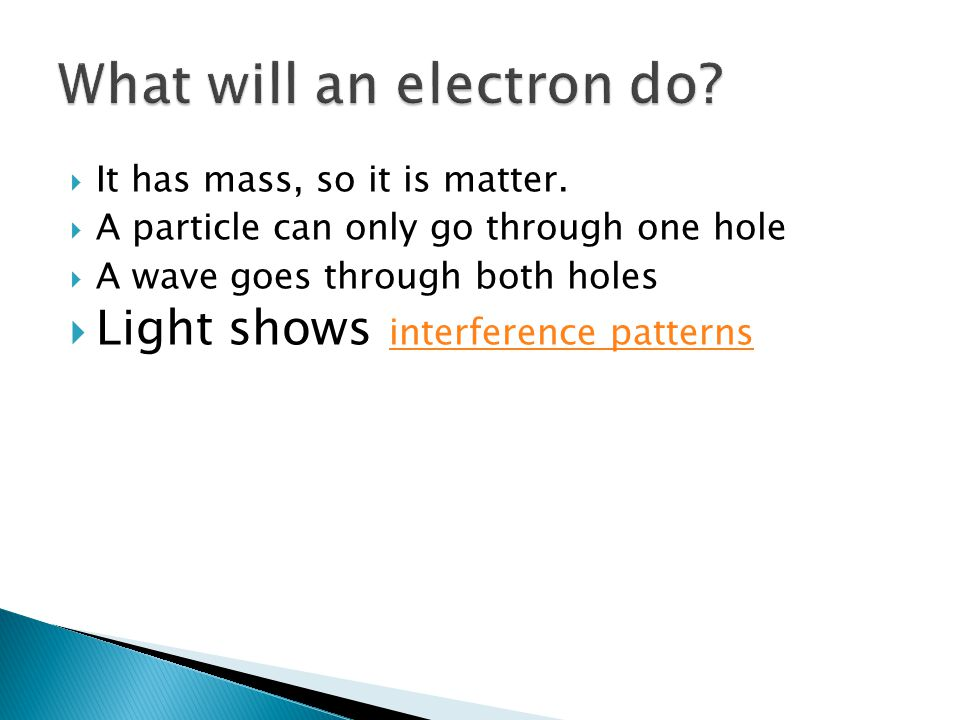 It has mass, so it is matter. A particle can only go through one hole A wave goes through both holes Light shows interference patterns interference pa