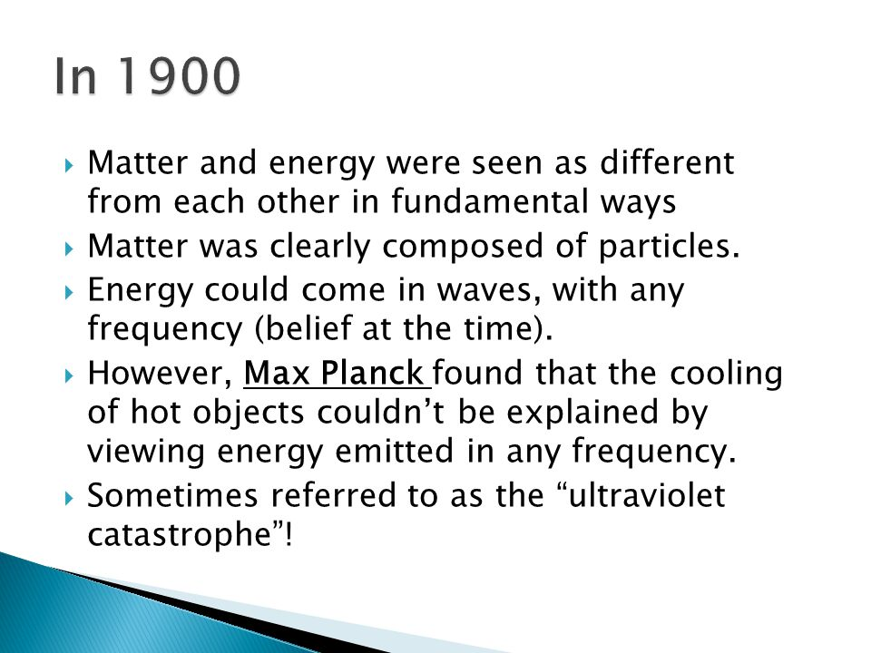 Matter and energy were seen as different from each other in fundamental ways Matter was clearly composed of particles.