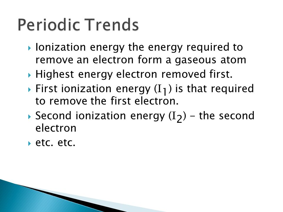 Ionization energy the energy required to remove an electron form a gaseous atom Highest energy electron removed first.