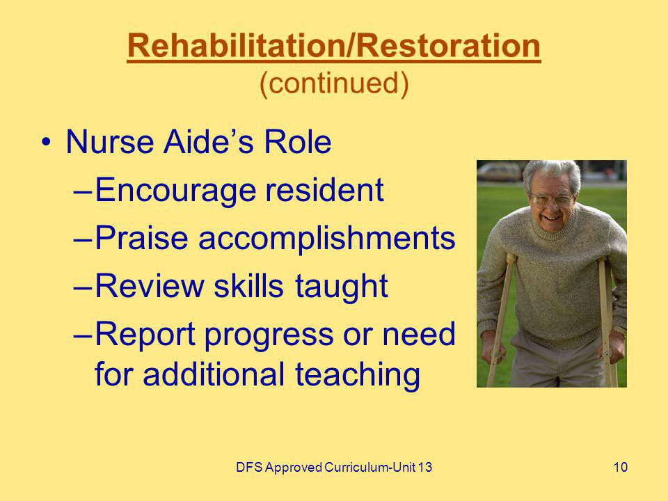 DFS Approved Curriculum-Unit 1310 Rehabilitation/Restoration (continued) Nurse Aides Role –Encourage resident –Praise accomplishments –Review skills t