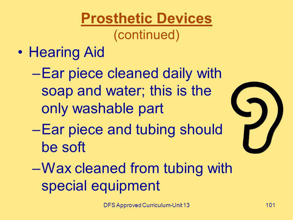 DFS Approved Curriculum-Unit 13101 Prosthetic Devices (continued) Hearing Aid –Ear piece cleaned daily with soap and water; this is the only washable