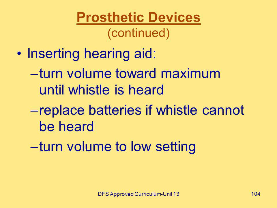 DFS Approved Curriculum-Unit 13104 Prosthetic Devices (continued) Inserting hearing aid: –turn volume toward maximum until whistle is heard –replace b