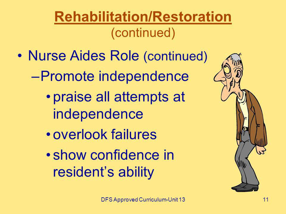 DFS Approved Curriculum-Unit 1311 Rehabilitation/Restoration (continued) Nurse Aides Role (continued) –Promote independence praise all attempts at ind