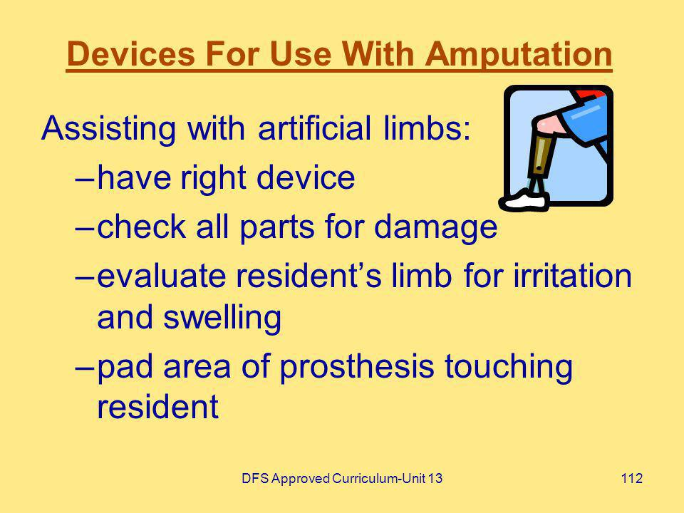 DFS Approved Curriculum-Unit 13112 Devices For Use With Amputation Assisting with artificial limbs: –have right device –check all parts for damage –ev