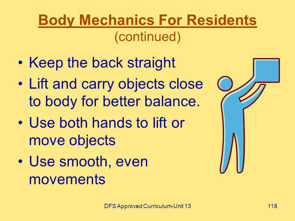DFS Approved Curriculum-Unit 13118 Body Mechanics For Residents (continued) Keep the back straight Lift and carry objects close to body for better bal