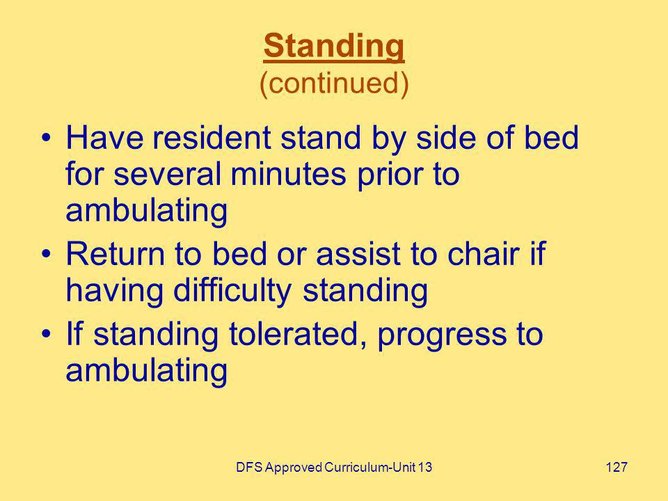 DFS Approved Curriculum-Unit 13127 Standing (continued) Have resident stand by side of bed for several minutes prior to ambulating Return to bed or as