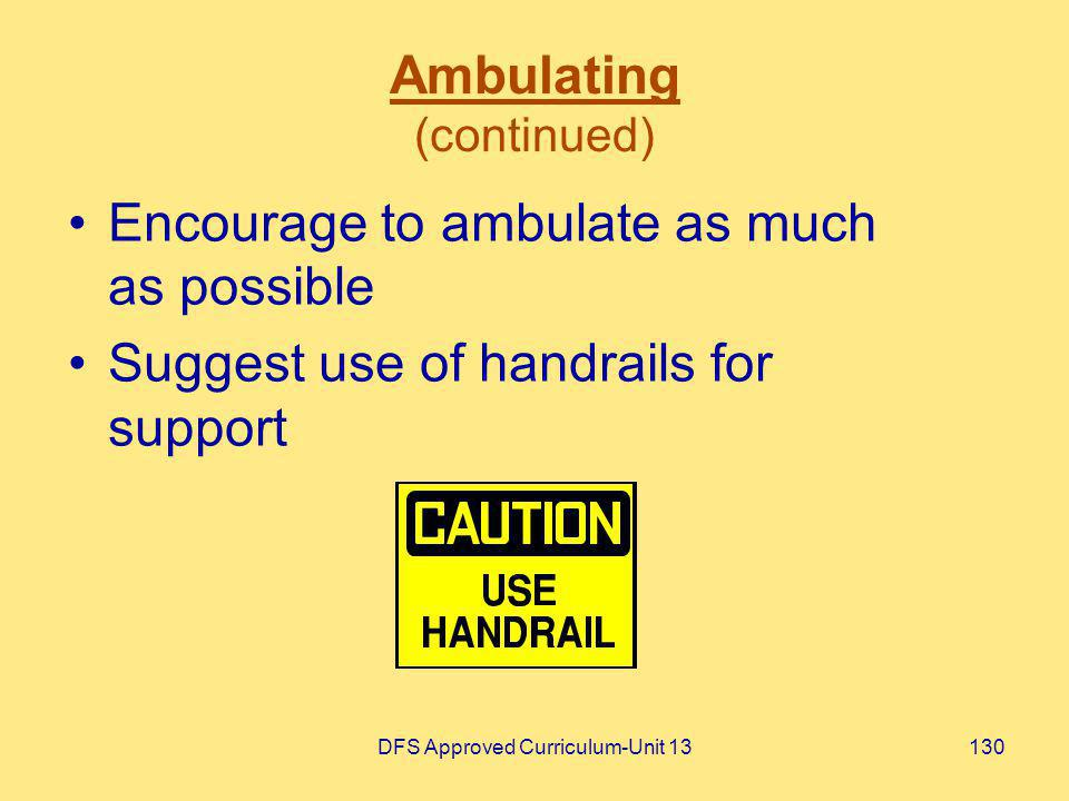 DFS Approved Curriculum-Unit 13130 Ambulating (continued) Encourage to ambulate as much as possible Suggest use of handrails for support