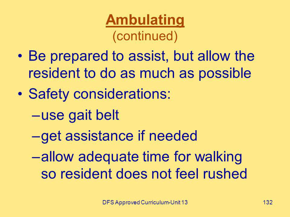 DFS Approved Curriculum-Unit 13132 Ambulating (continued) Be prepared to assist, but allow the resident to do as much as possible Safety consideration