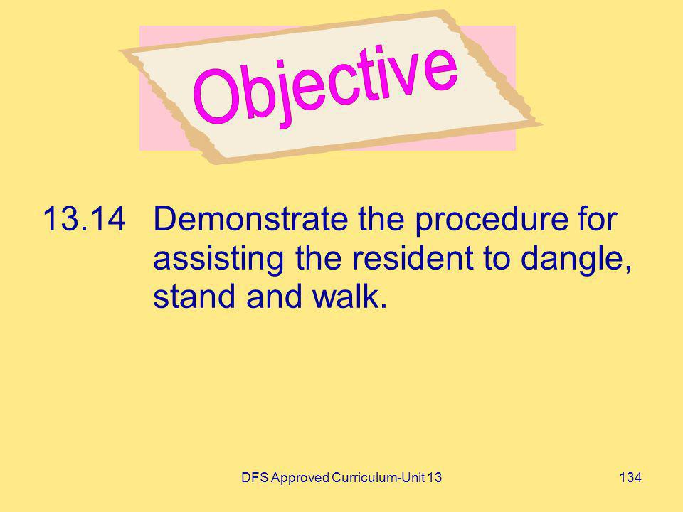 DFS Approved Curriculum-Unit 13134 13.14Demonstrate the procedure for assisting the resident to dangle, stand and walk.