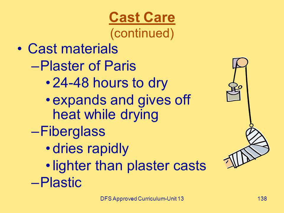 DFS Approved Curriculum-Unit 13138 Cast Care (continued) Cast materials –Plaster of Paris 24-48 hours to dry expands and gives off heat while drying –