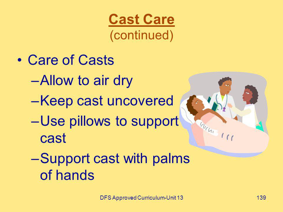 DFS Approved Curriculum-Unit 13139 Cast Care (continued) Care of Casts –Allow to air dry –Keep cast uncovered –Use pillows to support cast –Support ca