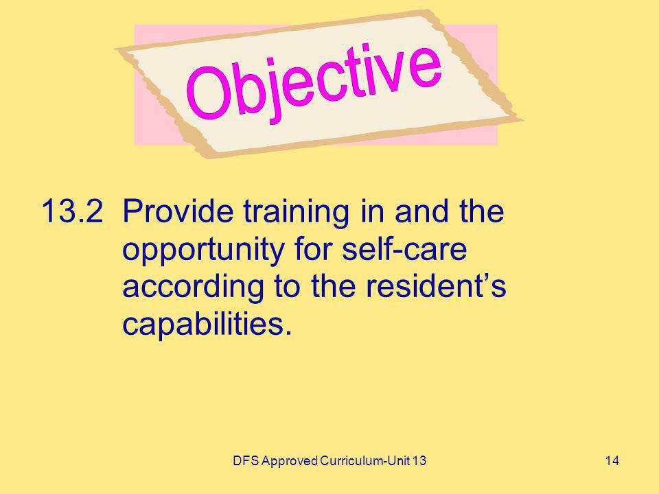 DFS Approved Curriculum-Unit 1314 13.2Provide training in and the opportunity for self-care according to the residents capabilities.
