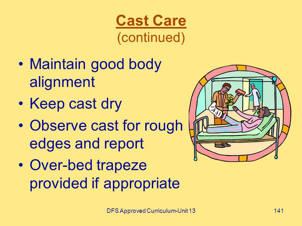 DFS Approved Curriculum-Unit 13141 Cast Care (continued) Maintain good body alignment Keep cast dry Observe cast for rough edges and report Over-bed t
