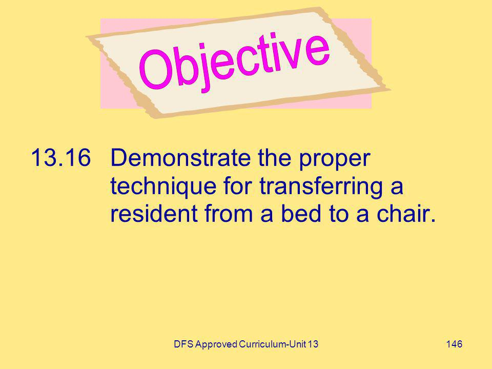 DFS Approved Curriculum-Unit 13146 13.16Demonstrate the proper technique for transferring a resident from a bed to a chair.
