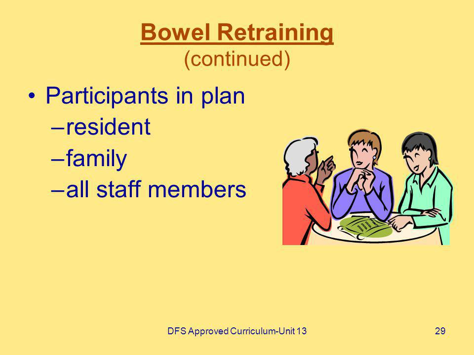 DFS Approved Curriculum-Unit 1329 Bowel Retraining (continued) Participants in plan –resident –family –all staff members