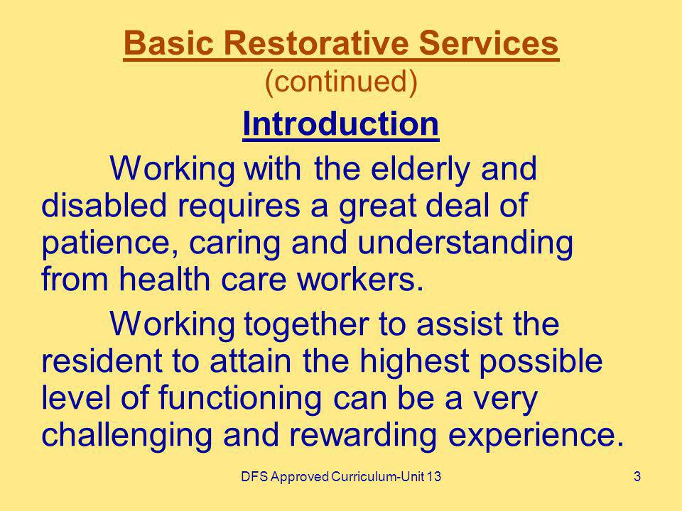 DFS Approved Curriculum-Unit 133 Basic Restorative Services (continued) Introduction Working with the elderly and disabled requires a great deal of pa
