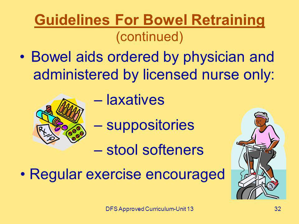 DFS Approved Curriculum-Unit 1332 Guidelines For Bowel Retraining (continued) Bowel aids ordered by physician and administered by licensed nurse only: