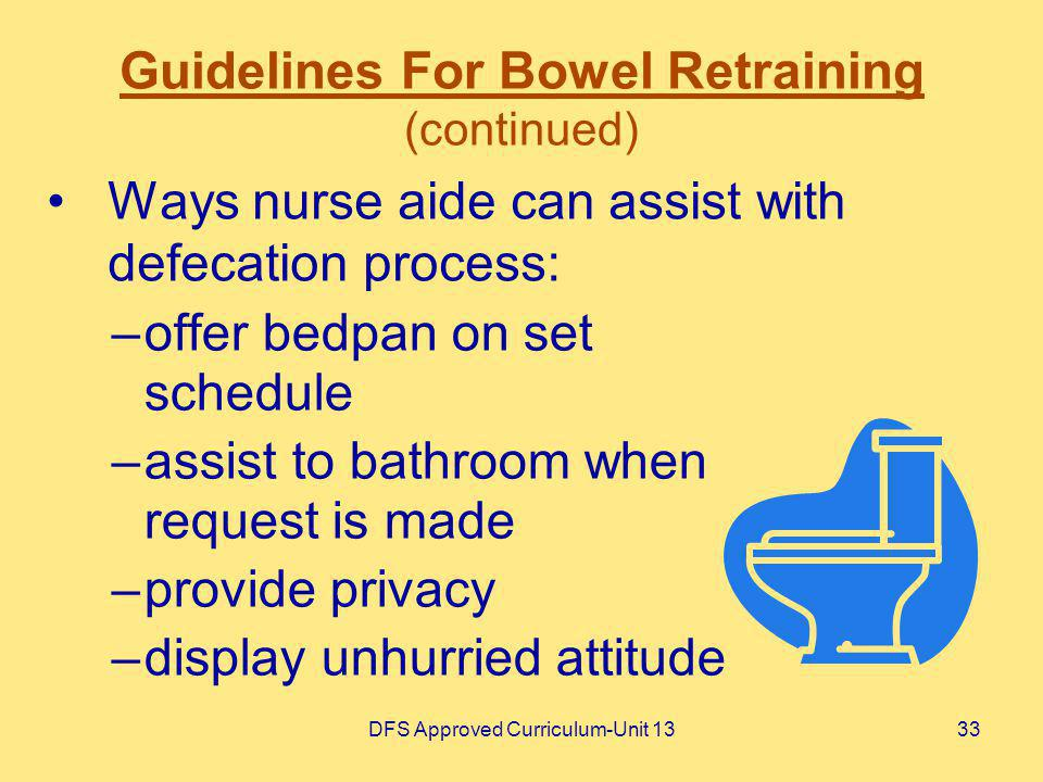 DFS Approved Curriculum-Unit 1333 Guidelines For Bowel Retraining (continued) Ways nurse aide can assist with defecation process: –offer bedpan on set