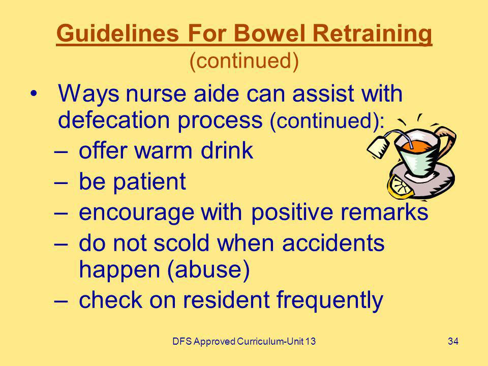 DFS Approved Curriculum-Unit 1334 Guidelines For Bowel Retraining (continued) Ways nurse aide can assist with defecation process (continued): –offer w