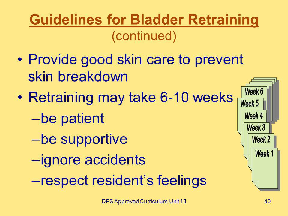 DFS Approved Curriculum-Unit 1340 Guidelines for Bladder Retraining (continued) Provide good skin care to prevent skin breakdown Retraining may take 6
