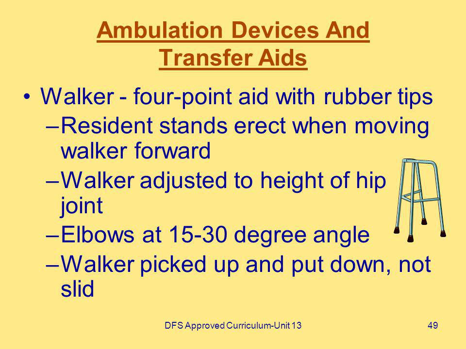 DFS Approved Curriculum-Unit 1349 Ambulation Devices And Transfer Aids Walker - four-point aid with rubber tips –Resident stands erect when moving wal