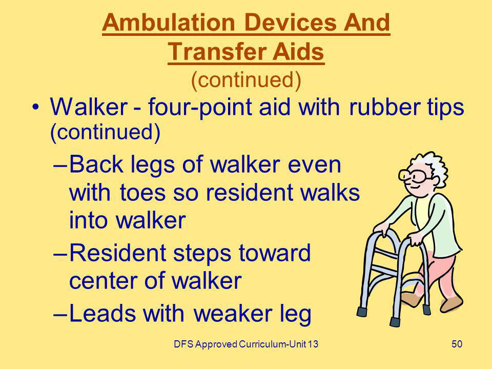 DFS Approved Curriculum-Unit 1350 Ambulation Devices And Transfer Aids (continued) Walker - four-point aid with rubber tips (continued) –Back legs of