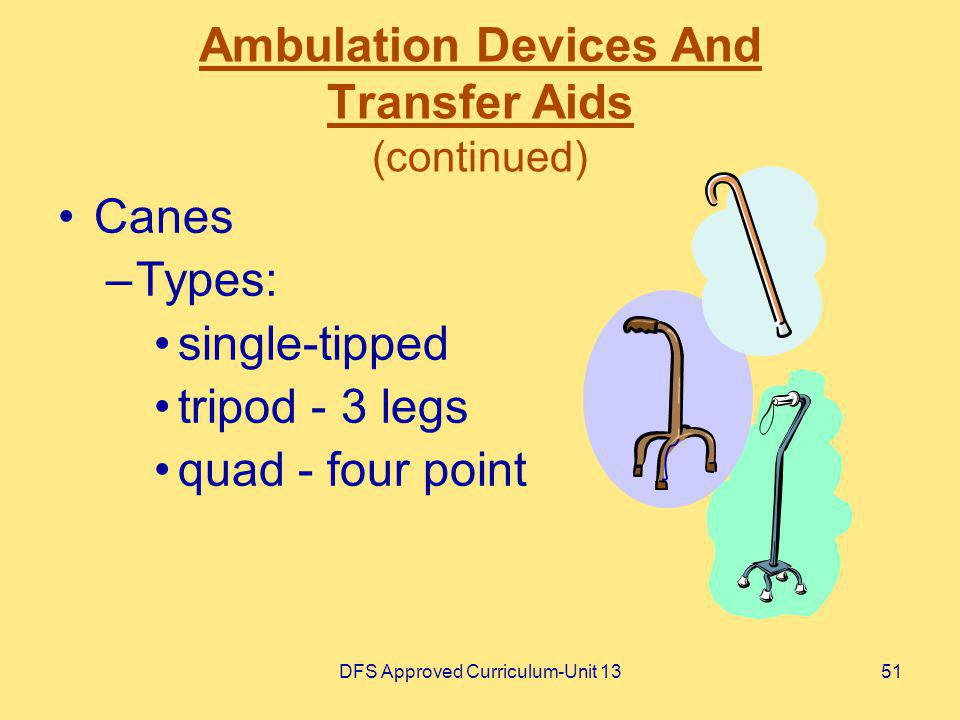 DFS Approved Curriculum-Unit 1351 Ambulation Devices And Transfer Aids (continued) Canes –Types: single-tipped tripod - 3 legs quad - four point