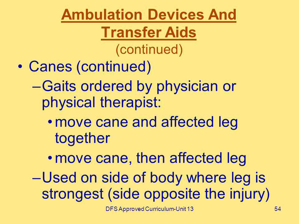 DFS Approved Curriculum-Unit 1354 Ambulation Devices And Transfer Aids (continued) Canes (continued) –Gaits ordered by physician or physical therapist