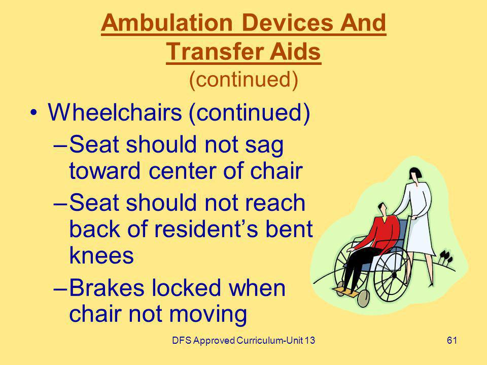 DFS Approved Curriculum-Unit 1361 Ambulation Devices And Transfer Aids (continued) Wheelchairs (continued) –Seat should not sag toward center of chair