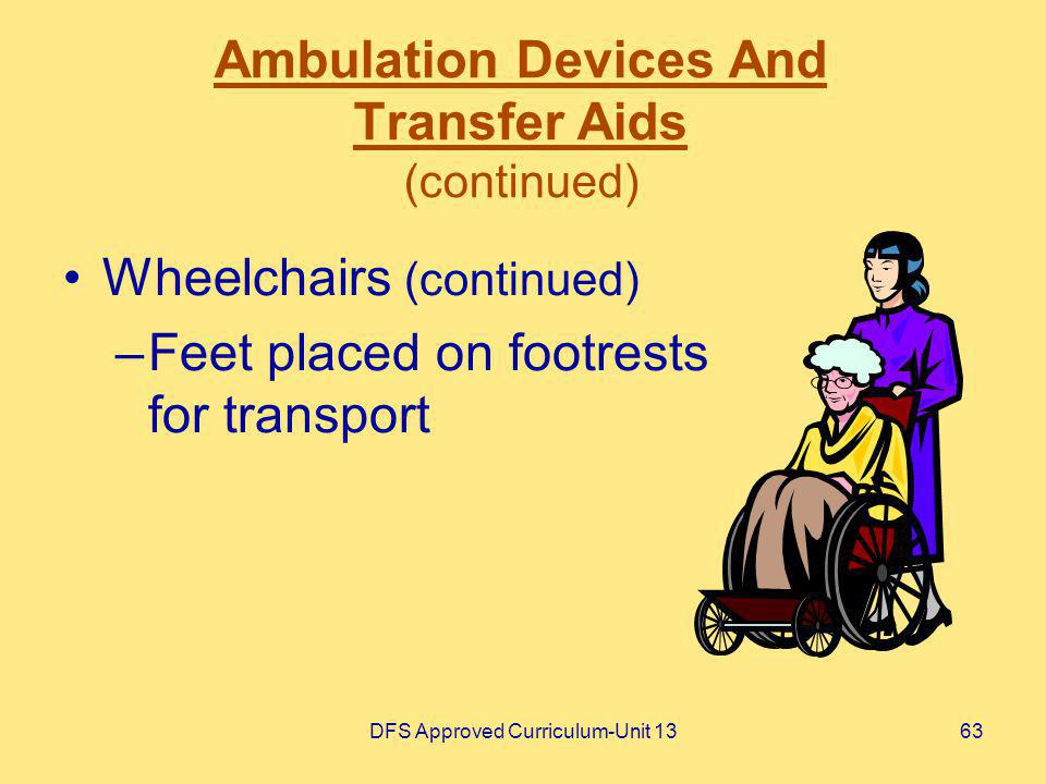 DFS Approved Curriculum-Unit 1363 Ambulation Devices And Transfer Aids (continued) Wheelchairs (continued) –Feet placed on footrests for transport
