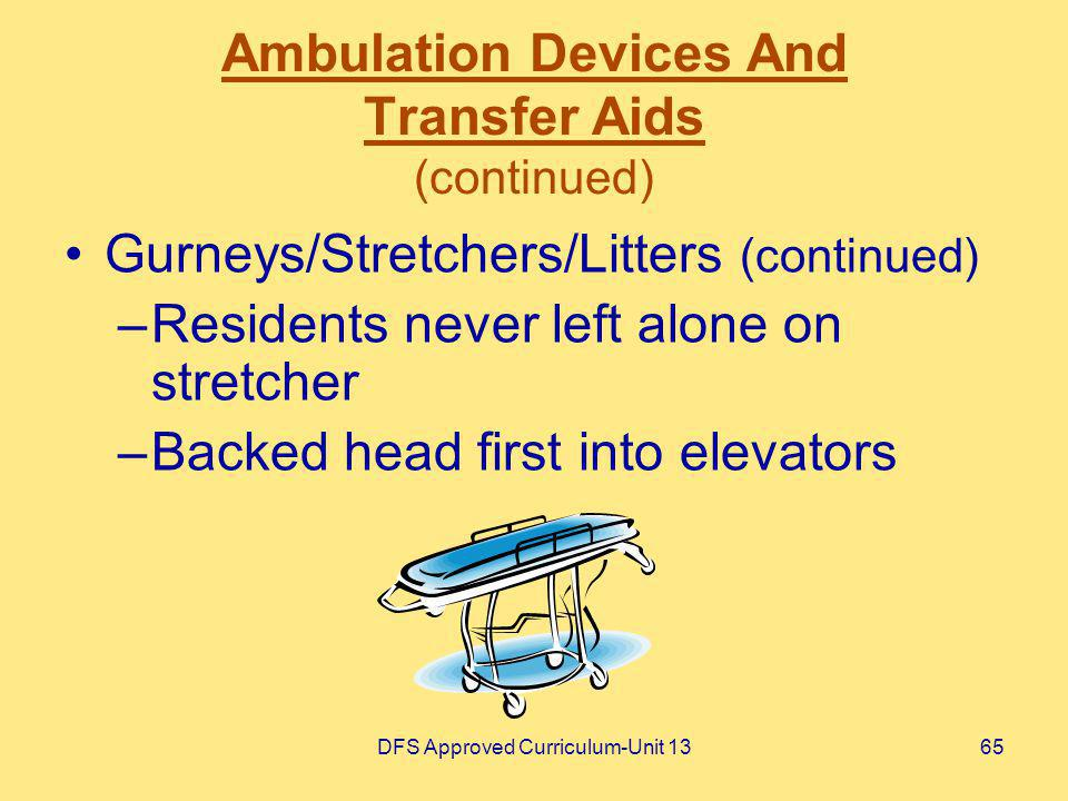 DFS Approved Curriculum-Unit 1365 Ambulation Devices And Transfer Aids (continued) Gurneys/Stretchers/Litters (continued) –Residents never left alone