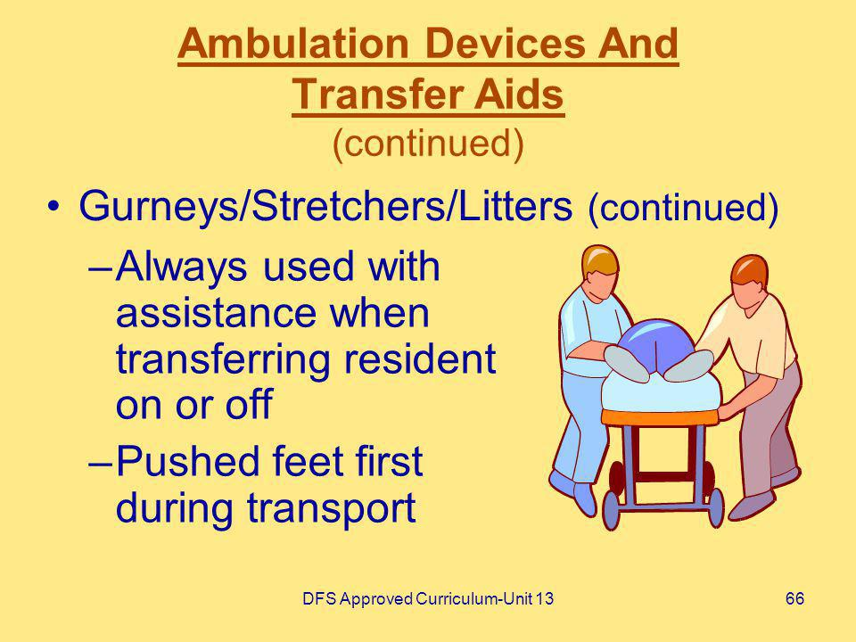 DFS Approved Curriculum-Unit 1366 Ambulation Devices And Transfer Aids (continued) –Always used with assistance when transferring resident on or off –