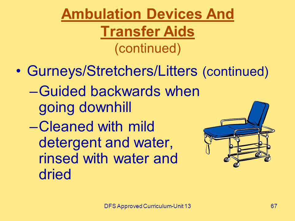 DFS Approved Curriculum-Unit 1367 Ambulation Devices And Transfer Aids (continued) –Guided backwards when going downhill –Cleaned with mild detergent