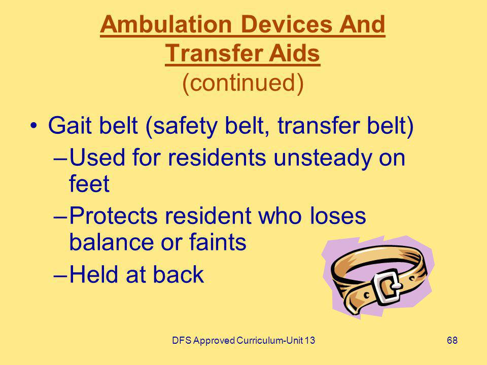 DFS Approved Curriculum-Unit 1368 Ambulation Devices And Transfer Aids (continued) Gait belt (safety belt, transfer belt) –Used for residents unsteady