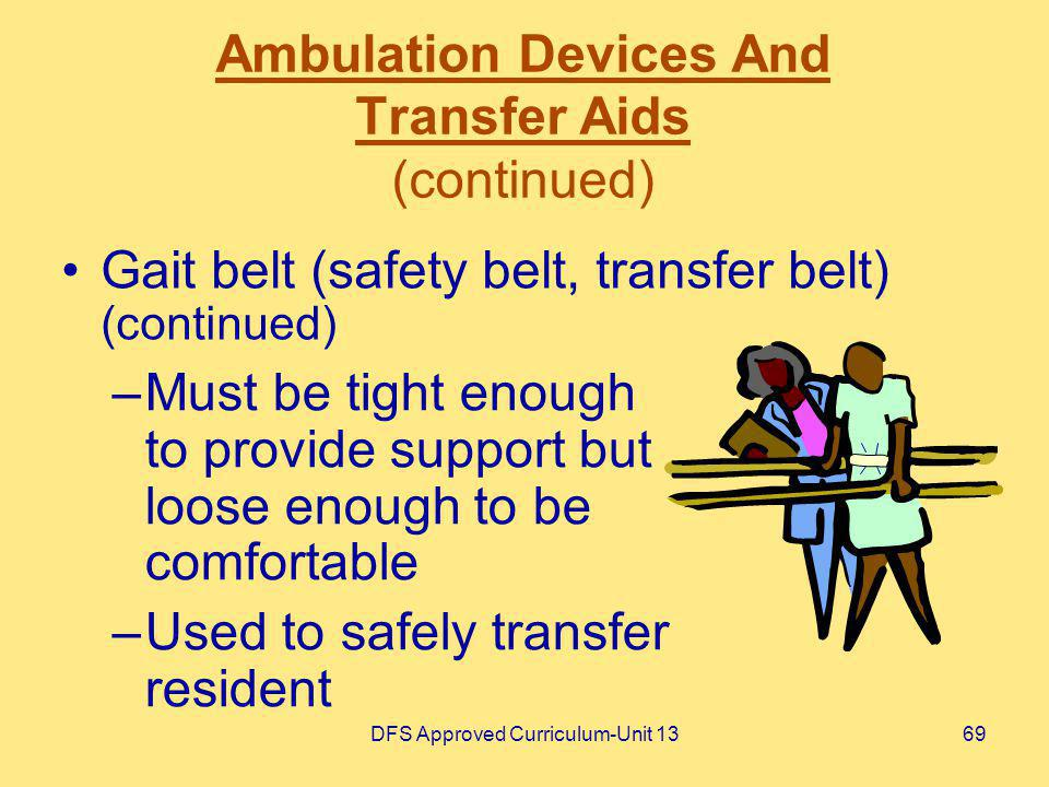 DFS Approved Curriculum-Unit 1369 Ambulation Devices And Transfer Aids (continued) –Must be tight enough to provide support but loose enough to be com