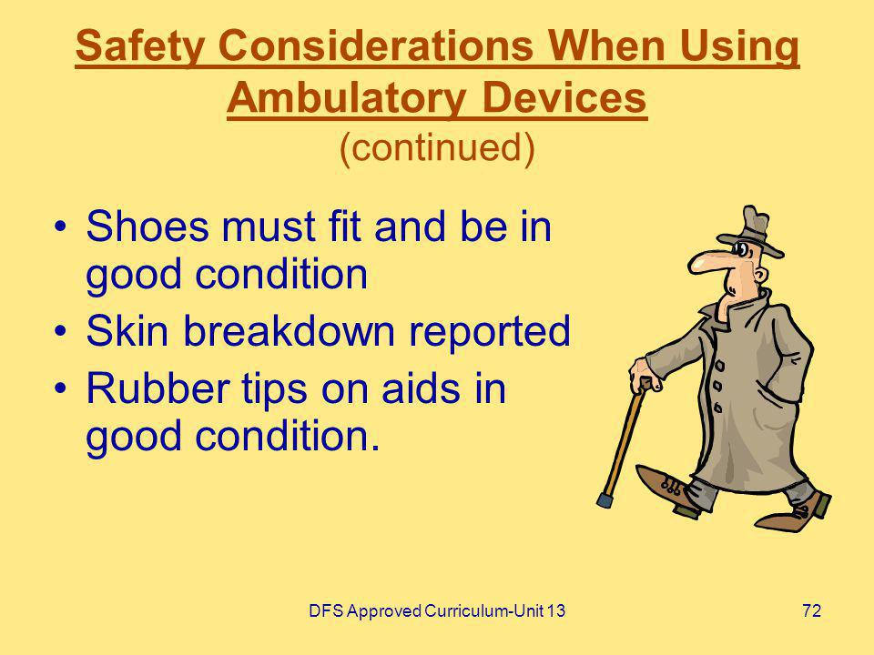 DFS Approved Curriculum-Unit 1372 Safety Considerations When Using Ambulatory Devices (continued) Shoes must fit and be in good condition Skin breakdo