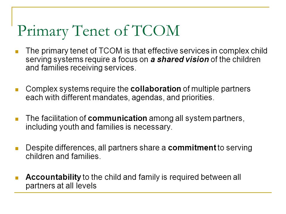 Primary Tenet of TCOM The primary tenet of TCOM is that effective services in complex child serving systems require a focus on a shared vision of the children and families receiving services.