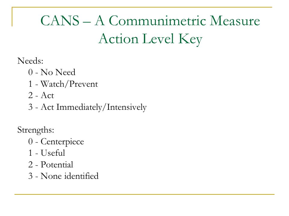 CANS – A Communimetric Measure Action Level Key Needs: 0 - No Need 1 - Watch/Prevent 2 - Act 3 - Act Immediately/Intensively Strengths: 0 - Centerpiece 1 - Useful 2 - Potential 3 - None identified
