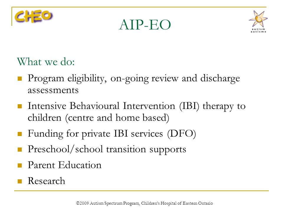 AIP-EO What we do: Program eligibility, on-going review and discharge assessments Intensive Behavioural Intervention (IBI) therapy to children (centre and home based) Funding for private IBI services (DFO) Preschool/school transition supports Parent Education Research ©2009 Autism Spectrum Program, Childrens Hospital of Eastern Ontario