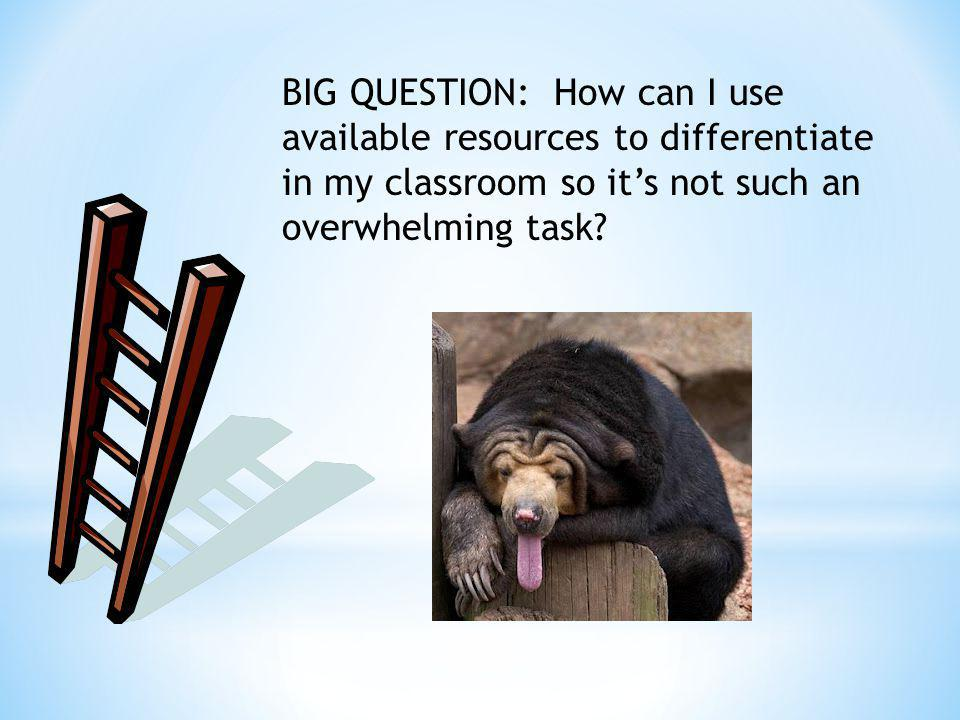 BIG QUESTION: How can I use available resources to differentiate in my classroom so its not such an overwhelming task