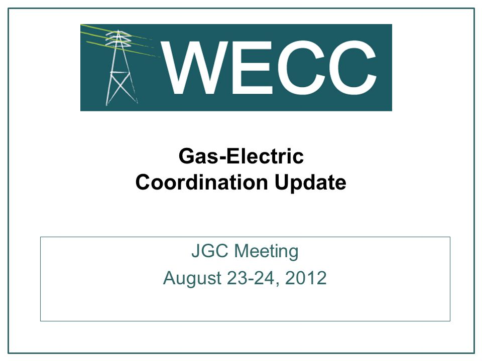 Gas-Electric Coordination Update JGC Meeting August 23-24, 2012