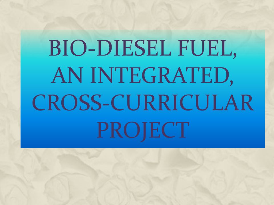 BIO-DIESEL FUEL, AN INTEGRATED, CROSS-CURRICULAR PROJECT