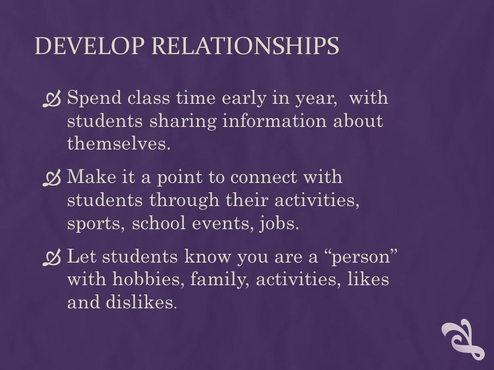 DEVELOP RELATIONSHIPS Spend class time early in year, with students sharing information about themselves. Make it a point to connect with students thr