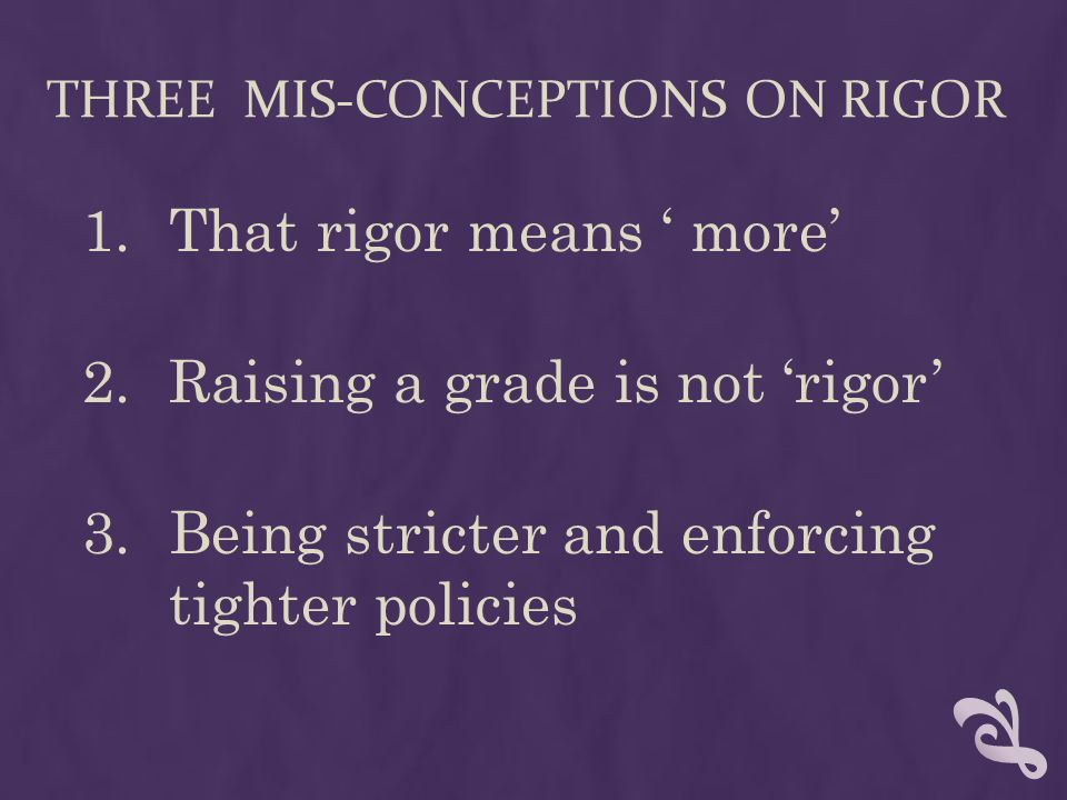 THREE MIS-CONCEPTIONS ON RIGOR 1.That rigor means more 2.Raising a grade is not rigor 3.Being stricter and enforcing tighter policies