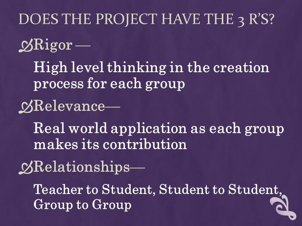 DOES THE PROJECT HAVE THE 3 RS? Rigor High level thinking in the creation process for each group Relevance Real world application as each group makes