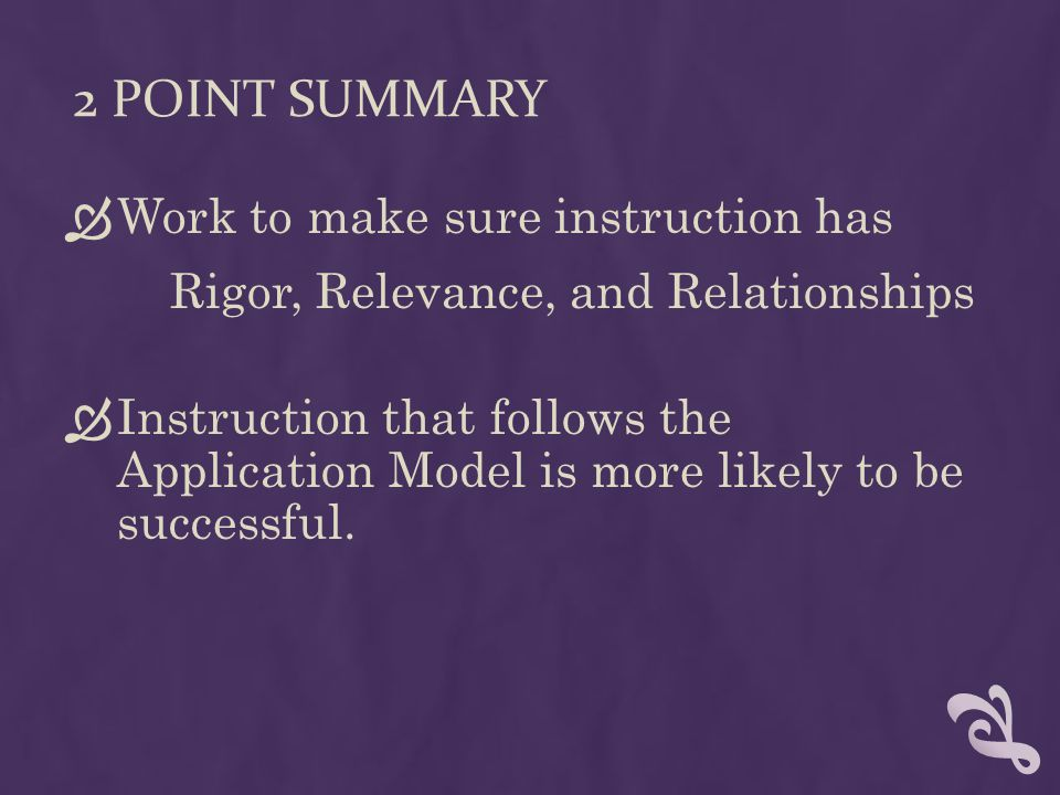 2 POINT SUMMARY Work to make sure instruction has Rigor, Relevance, and Relationships Instruction that follows the Application Model is more likely to