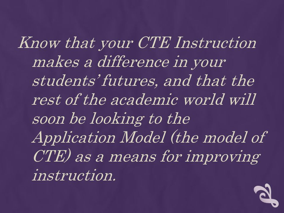 Know that your CTE Instruction makes a difference in your students futures, and that the rest of the academic world will soon be looking to the Application Model (the model of CTE) as a means for improving instruction.